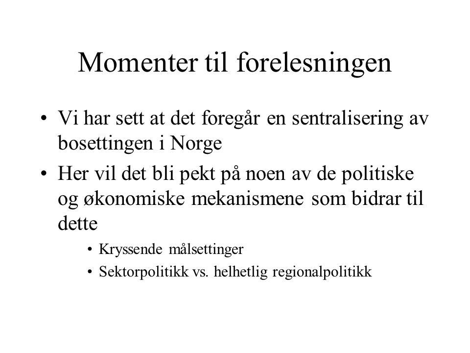 Momenter til forelesningen Vi har sett at det foregår en sentralisering av bosettingen i Norge Her vil det bli pekt på noen av de politiske og økonomiske mekanismene som bidrar til dette Kryssende målsettinger Sektorpolitikk vs.