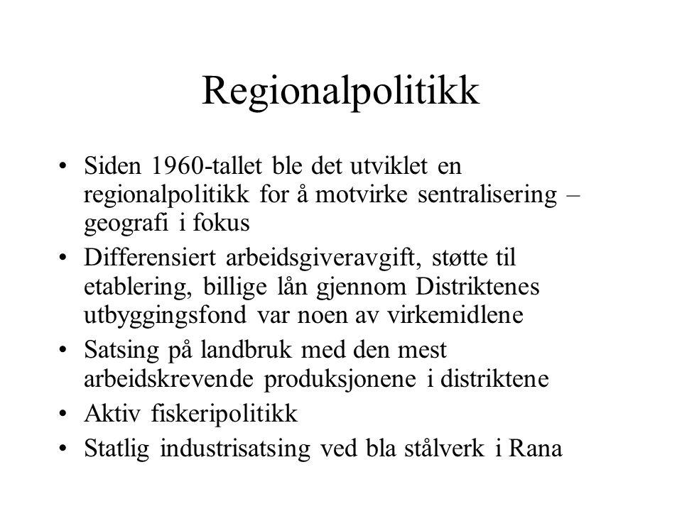 Regionalpolitikk Siden 1960-tallet ble det utviklet en regionalpolitikk for å motvirke sentralisering – geografi i fokus Differensiert arbeidsgiveravgift, støtte til etablering, billige lån gjennom Distriktenes utbyggingsfond var noen av virkemidlene Satsing på landbruk med den mest arbeidskrevende produksjonene i distriktene Aktiv fiskeripolitikk Statlig industrisatsing ved bla stålverk i Rana
