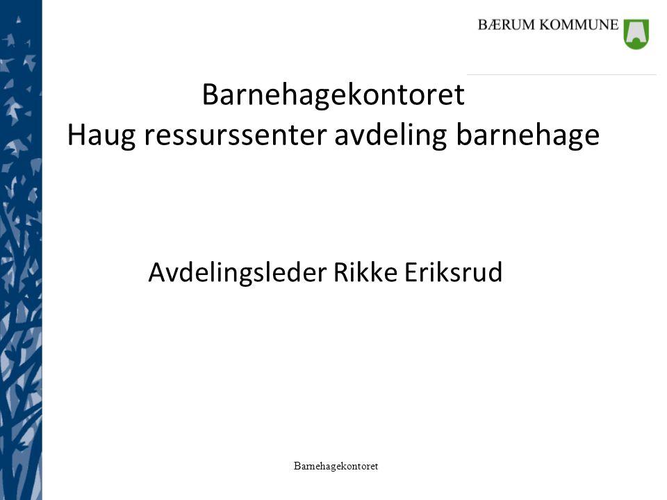 Barnehagekontoret Barnehagekontoret Haug ressurssenter avdeling barnehage Avdelingsleder Rikke Eriksrud
