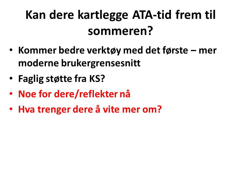 Kan dere kartlegge ATA-tid frem til sommeren? Kommer bedre verktøy med det første – mer moderne brukergrensesnitt Faglig støtte fra KS? Noe for dere/r
