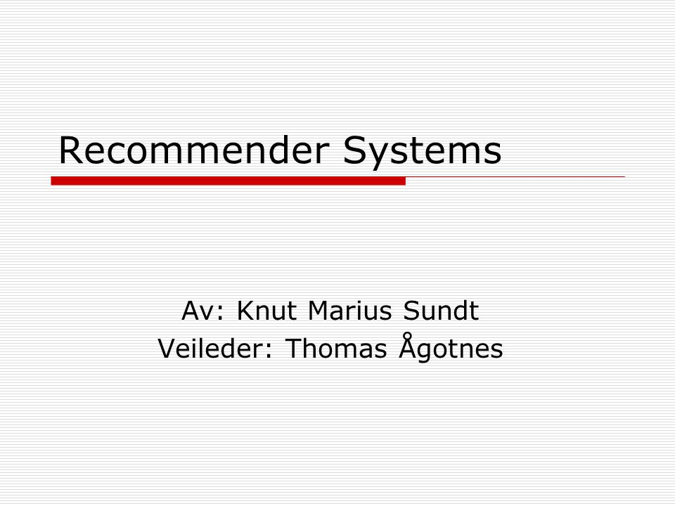 Recommender Systems Av: Knut Marius Sundt Veileder: Thomas Ågotnes