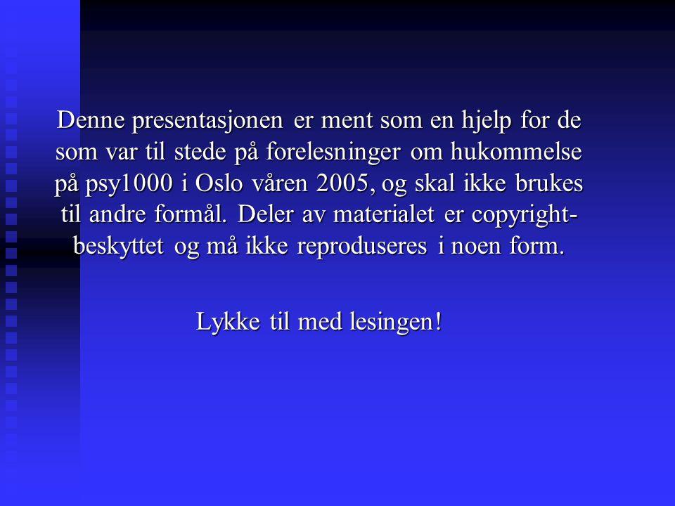 Denne presentasjonen er ment som en hjelp for de som var til stede på forelesninger om hukommelse på psy1000 i Oslo våren 2005, og skal ikke brukes ti