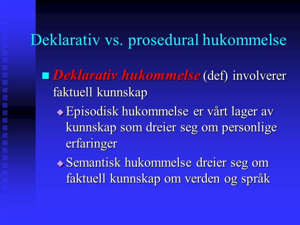 Deklarativ vs. prosedural hukommelse Deklarativ hukommelse (def) involverer faktuell kunnskap Deklarativ hukommelse (def) involverer faktuell kunnskap
