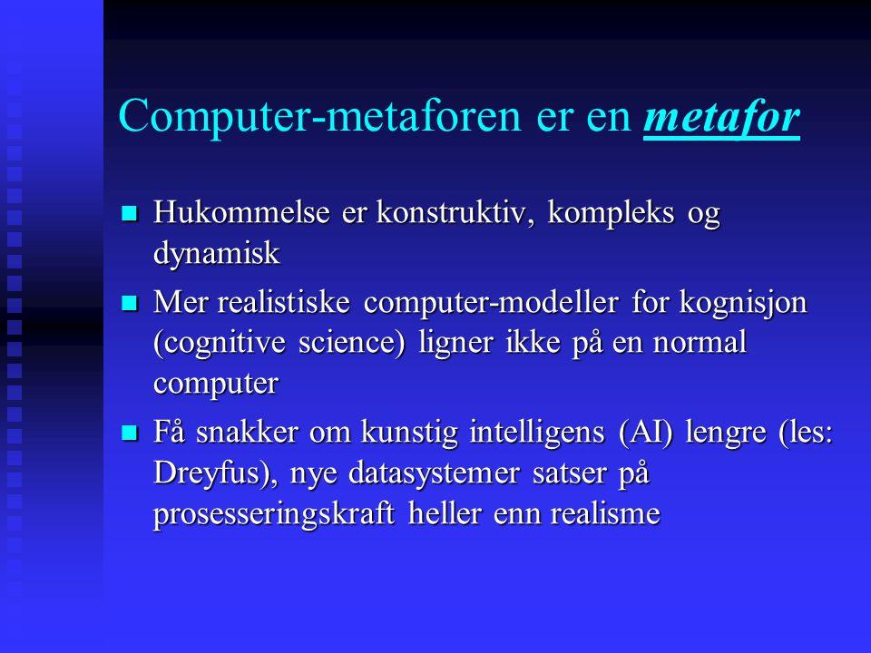 Computer-metaforen er en metafor Hukommelse er konstruktiv, kompleks og dynamisk Hukommelse er konstruktiv, kompleks og dynamisk Mer realistiske compu
