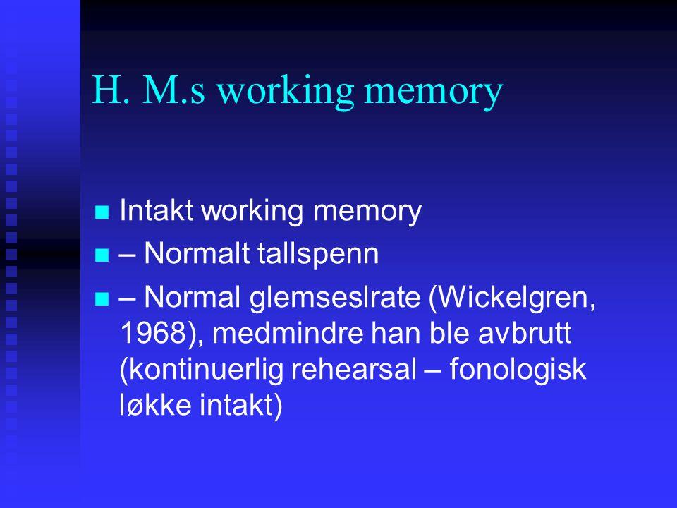 H. M.s working memory Intakt working memory – Normalt tallspenn – Normal glemseslrate (Wickelgren, 1968), medmindre han ble avbrutt (kontinuerlig rehe