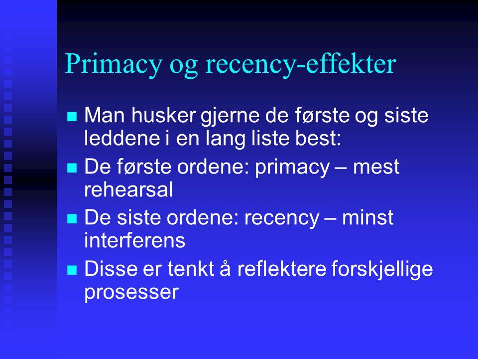 Primacy og recency-effekter Man husker gjerne de første og siste leddene i en lang liste best: De første ordene: primacy – mest rehearsal De siste ord