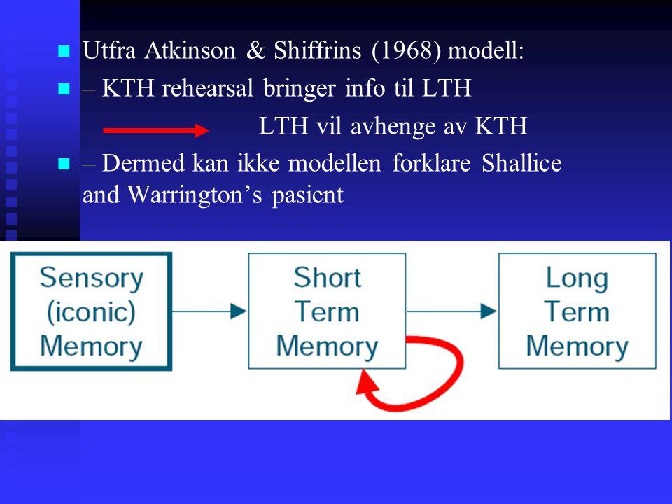 Utfra Atkinson & Shiffrins (1968) modell: – KTH rehearsal bringer info til LTH LTH vil avhenge av KTH – Dermed kan ikke modellen forklare Shallice and