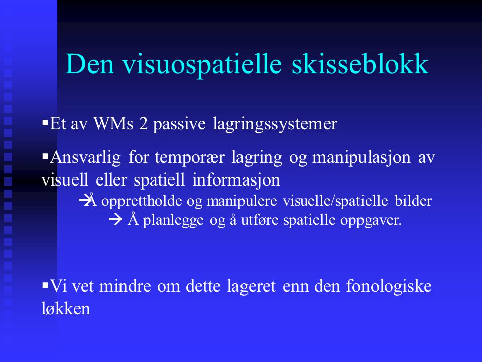 Den visuospatielle skisseblokk  Et av WMs 2 passive lagringssystemer  Ansvarlig for temporær lagring og manipulasjon av visuell eller spatiell infor