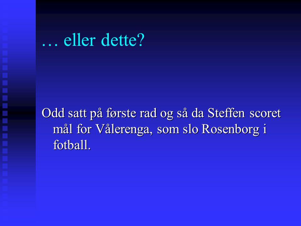 … eller dette? Odd satt på første rad og så da Steffen scoret mål for Vålerenga, som slo Rosenborg i fotball.