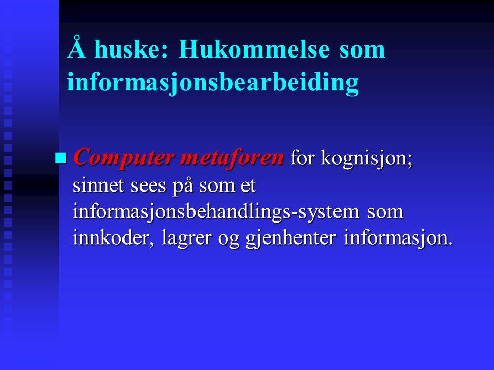 Å huske: Hukommelse som informasjonsbearbeiding Computer metaforen for kognisjon; sinnet sees på som et informasjonsbehandlings-system som innkoder, l