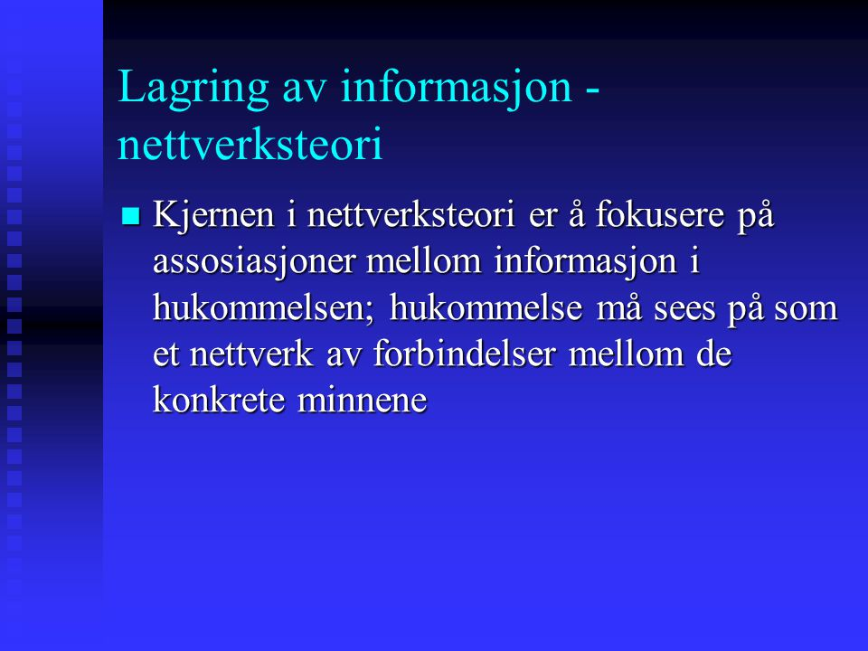 Lagring av informasjon - nettverksteori Kjernen i nettverksteori er å fokusere på assosiasjoner mellom informasjon i hukommelsen; hukommelse må sees p