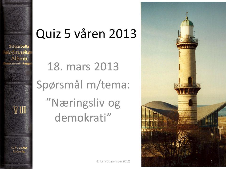 """Quiz 5 våren 2013 18. mars 2013 Spørsmål m/tema: """"Næringsliv og demokrati"""" Copyright Erik Strømsøe 2013 © Erik Strømsøe 20121"""
