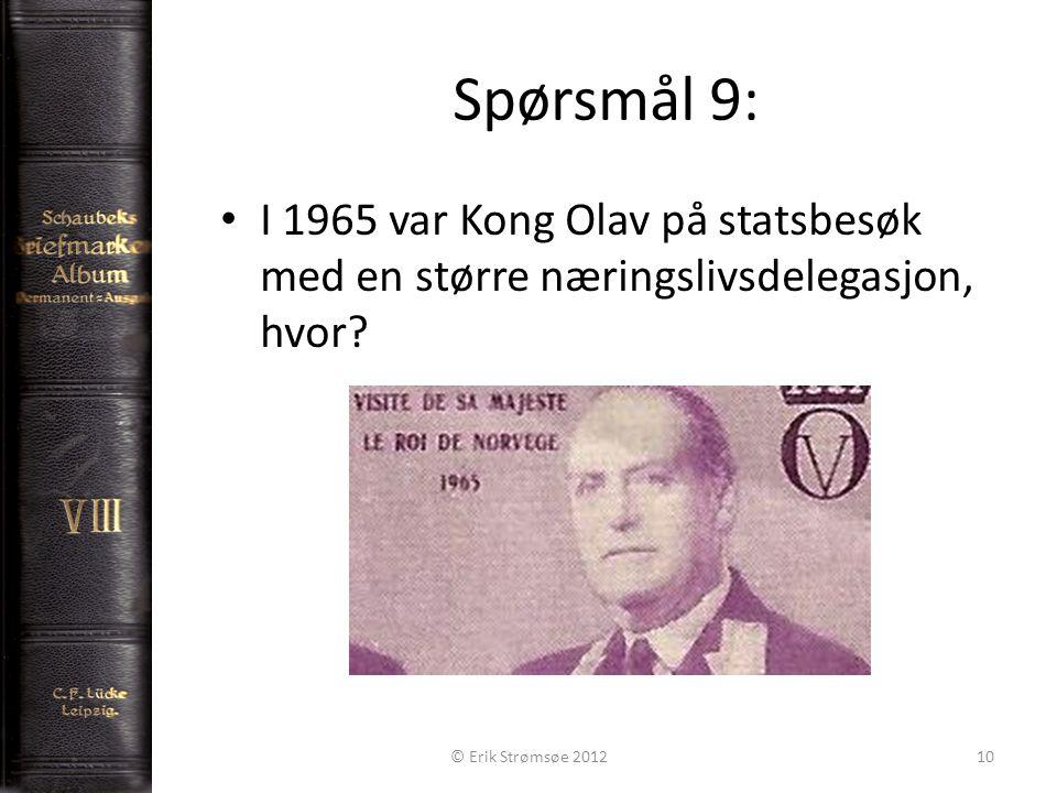 Spørsmål 9: 10 I 1965 var Kong Olav på statsbesøk med en større næringslivsdelegasjon, hvor? © Erik Strømsøe 2012