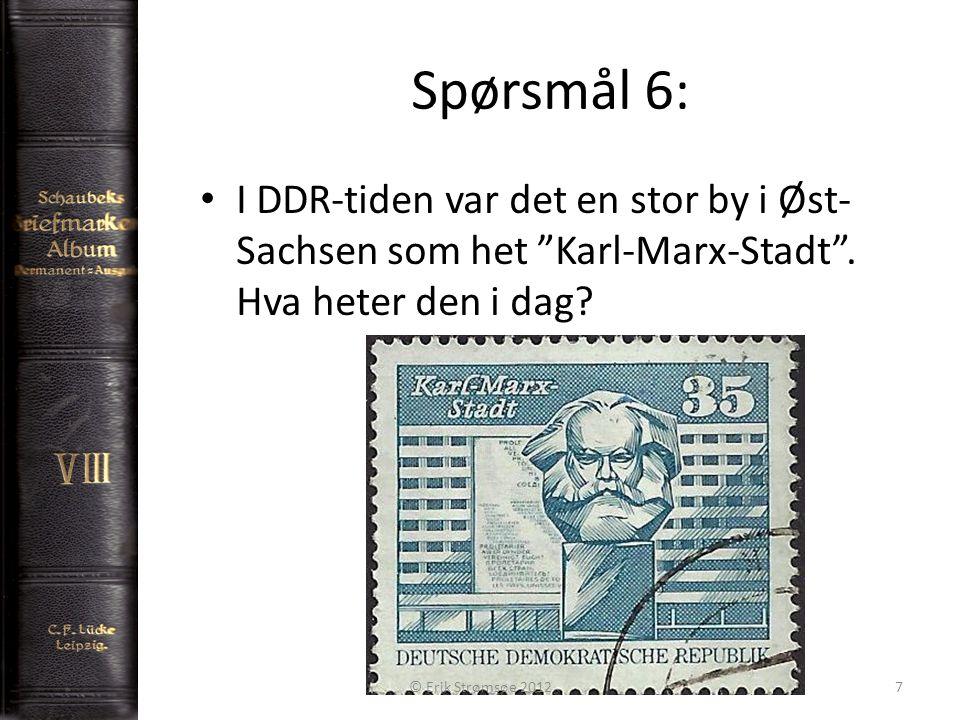 """Spørsmål 6: 7 I DDR-tiden var det en stor by i Øst- Sachsen som het """"Karl-Marx-Stadt"""". Hva heter den i dag? © Erik Strømsøe 2012"""