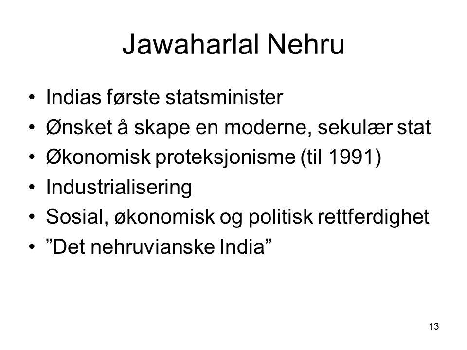 13 Jawaharlal Nehru Indias første statsminister Ønsket å skape en moderne, sekulær stat Økonomisk proteksjonisme (til 1991) Industrialisering Sosial,