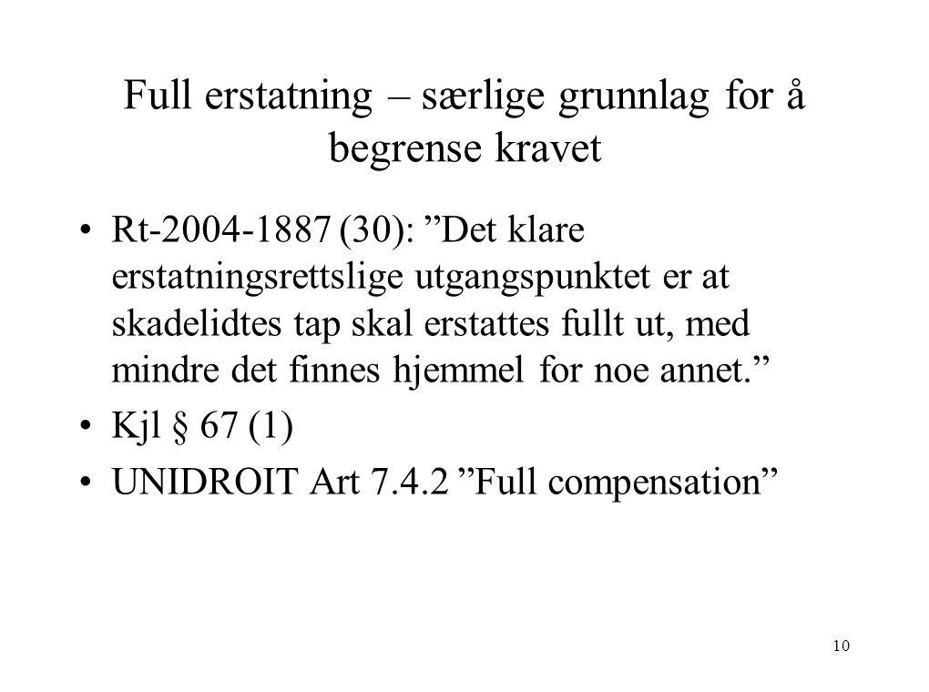 Full erstatning – særlige grunnlag for å begrense kravet Rt-2004-1887 (30): Det klare erstatningsrettslige utgangspunktet er at skadelidtes tap skal erstattes fullt ut, med mindre det finnes hjemmel for noe annet. Kjl § 67 (1) UNIDROIT Art 7.4.2 Full compensation 10