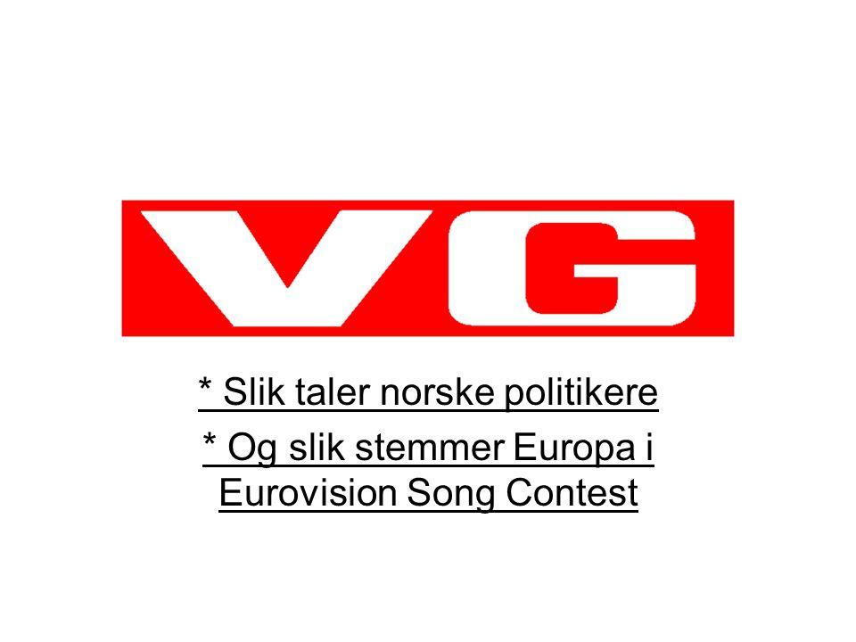 * Slik taler norske politikere * Og slik stemmer Europa i Eurovision Song Contest