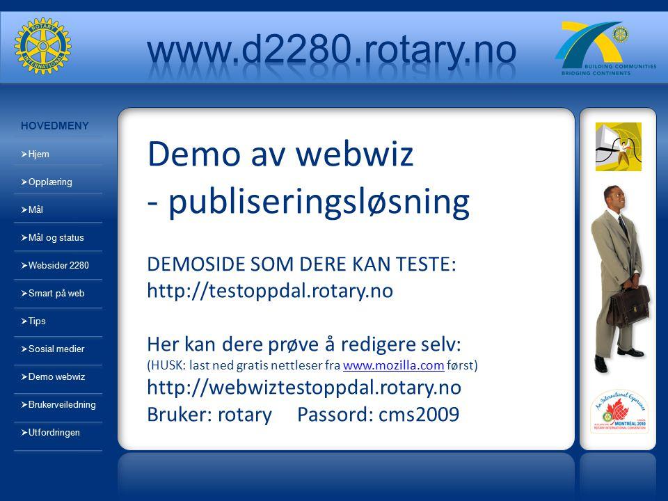 HOVEDMENY  Hjem  Opplæring  Mål  Mål og status  Websider 2280  Smart på web  Tips  Sosial medier  Demo webwiz  Brukerveiledning  Utfordringen Demo av webwiz - publiseringsløsning DEMOSIDE SOM DERE KAN TESTE: http://testoppdal.rotary.no Her kan dere prøve å redigere selv: (HUSK: last ned gratis nettleser fra www.mozilla.com først) http://webwiztestoppdal.rotary.no Bruker: rotary Passord: cms2009www.mozilla.com