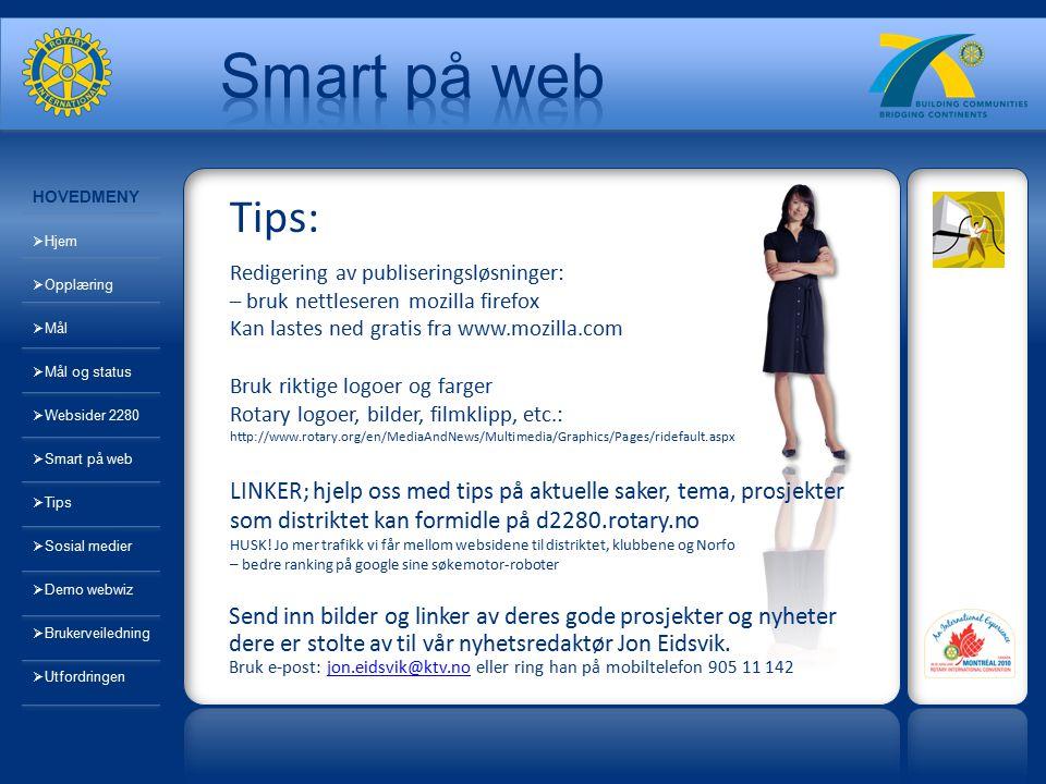 http://www.youtube.com/user/RotaryInternational http://www.facebook.com/pages/Rotary-International/7268844551 http://www.linkedin.com/groups?gid=858557 http://www.flickr.com/groups/familyofrotary/ Rotary og sosiale medier HOVEDMENY  Hjem  Opplæring  Mål  Mål og status  Websider 2280  Smart på web  Tips  Sosial medier  Demo webwiz  Brukerveiledning  Utfordringen
