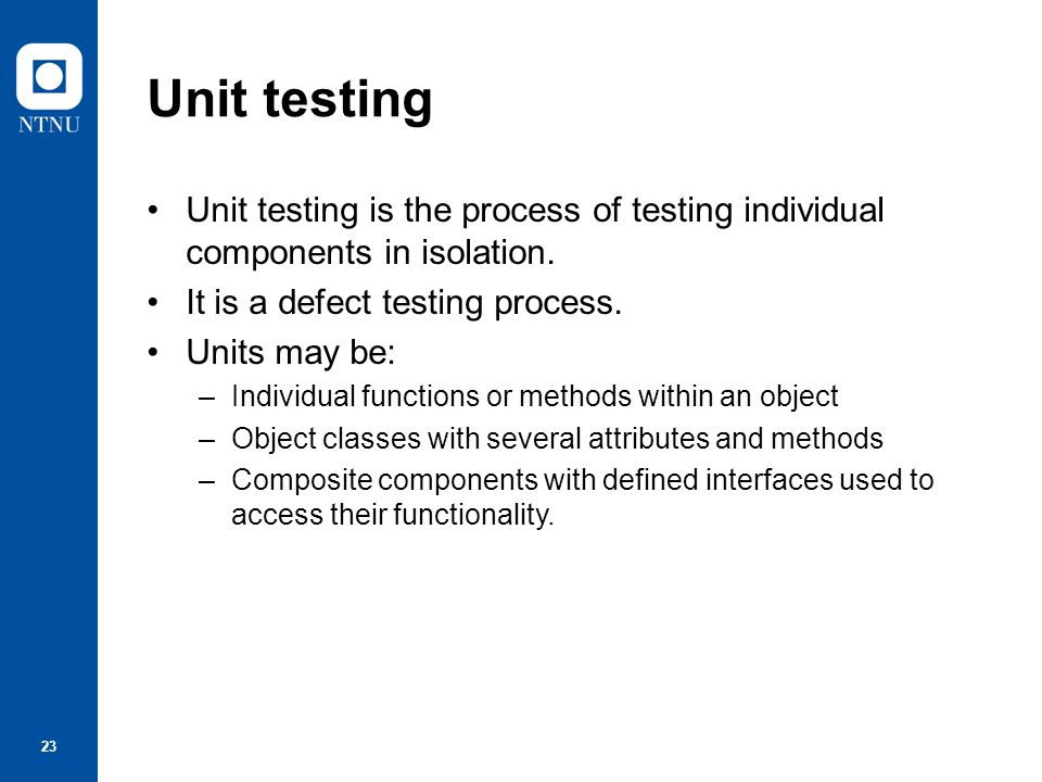 24 Object class testing Complete test coverage of a class involves –Testing all operations associated with an object –Setting and interrogating all object attributes –Exercising the object in all possible states.