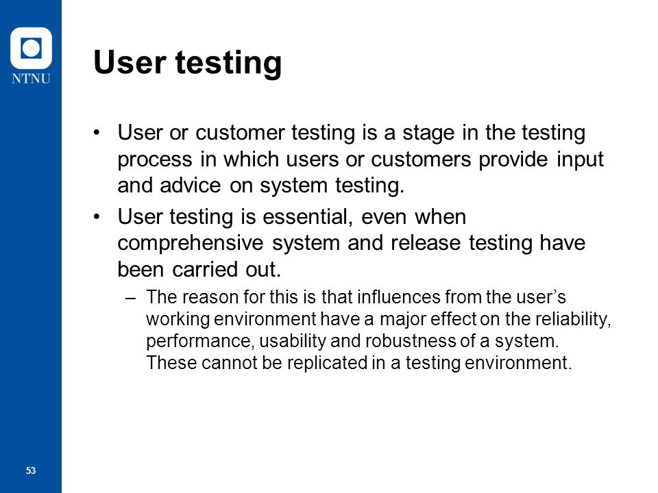 54 Types of user testing Alpha testing –Users of the software work with the development team to test the software at the developer's site.