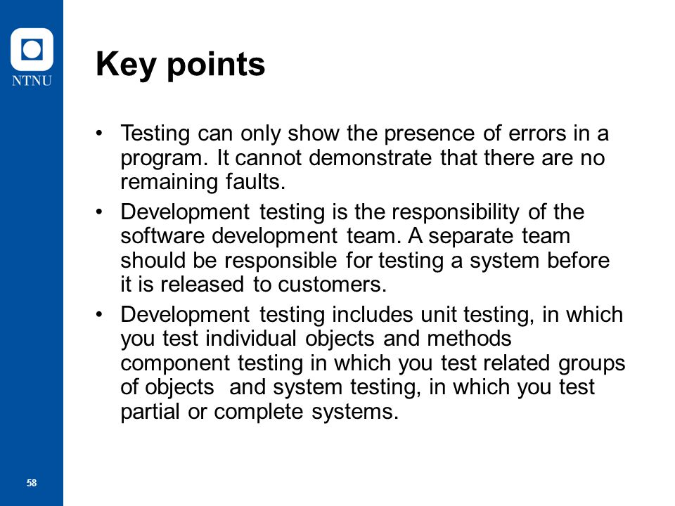 59 Key points When testing software, you should try to 'break' the software by using experience and guidelines to choose types of test case that have been effective in discovering defects in other systems.