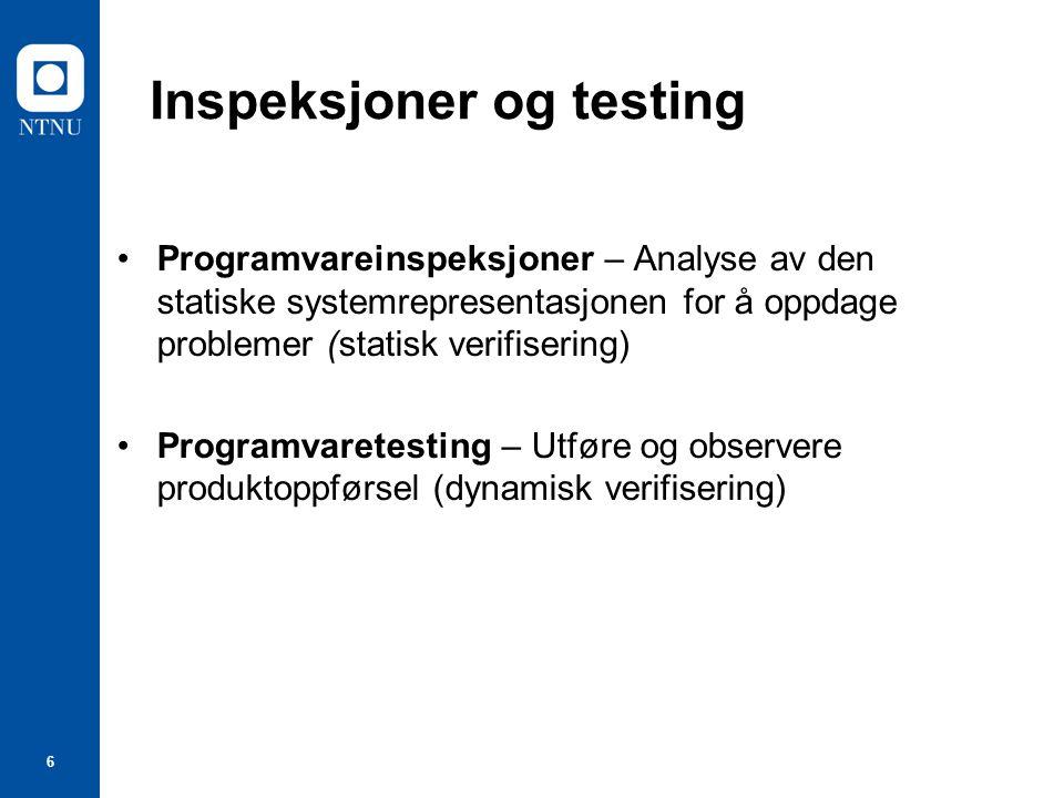 6 Inspeksjoner og testing Programvareinspeksjoner – Analyse av den statiske systemrepresentasjonen for å oppdage problemer (statisk verifisering) Programvaretesting – Utføre og observere produktoppførsel (dynamisk verifisering)