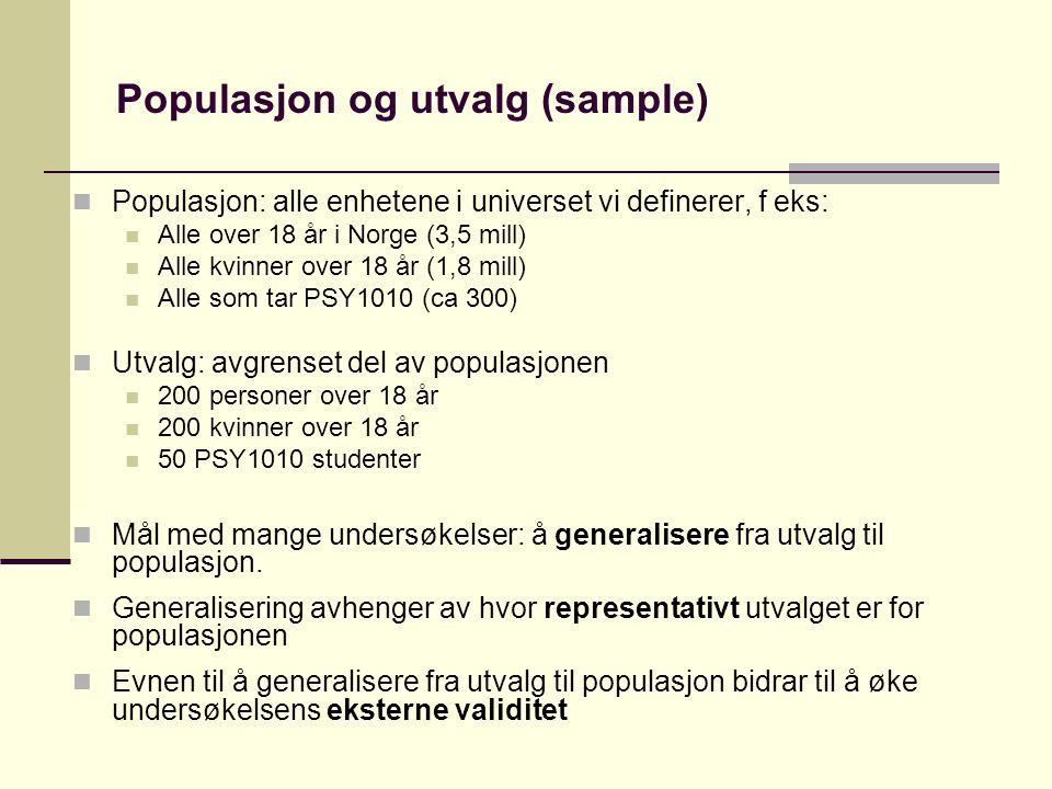Populasjon og utvalg (sample) Populasjon: alle enhetene i universet vi definerer, f eks: Alle over 18 år i Norge (3,5 mill) Alle kvinner over 18 år (1,8 mill) Alle som tar PSY1010 (ca 300) Utvalg: avgrenset del av populasjonen 200 personer over 18 år 200 kvinner over 18 år 50 PSY1010 studenter Mål med mange undersøkelser: å generalisere fra utvalg til populasjon.