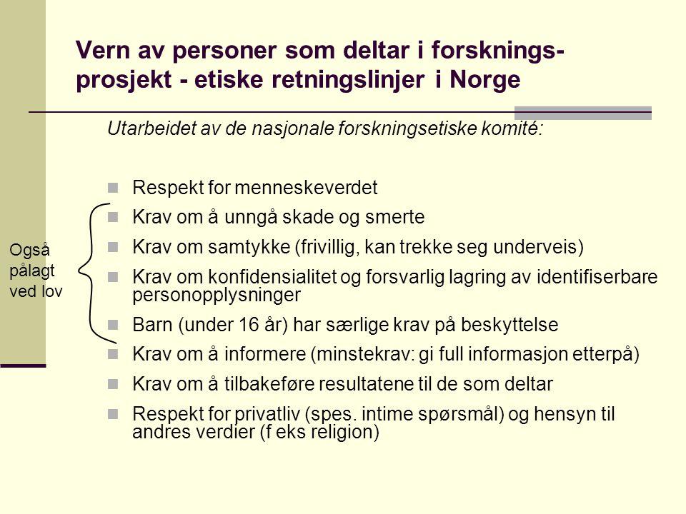 Vern av personer som deltar i forsknings- prosjekt - etiske retningslinjer i Norge Utarbeidet av de nasjonale forskningsetiske komité: Respekt for menneskeverdet Krav om å unngå skade og smerte Krav om samtykke (frivillig, kan trekke seg underveis) Krav om konfidensialitet og forsvarlig lagring av identifiserbare personopplysninger Barn (under 16 år) har særlige krav på beskyttelse Krav om å informere (minstekrav: gi full informasjon etterpå) Krav om å tilbakeføre resultatene til de som deltar Respekt for privatliv (spes.