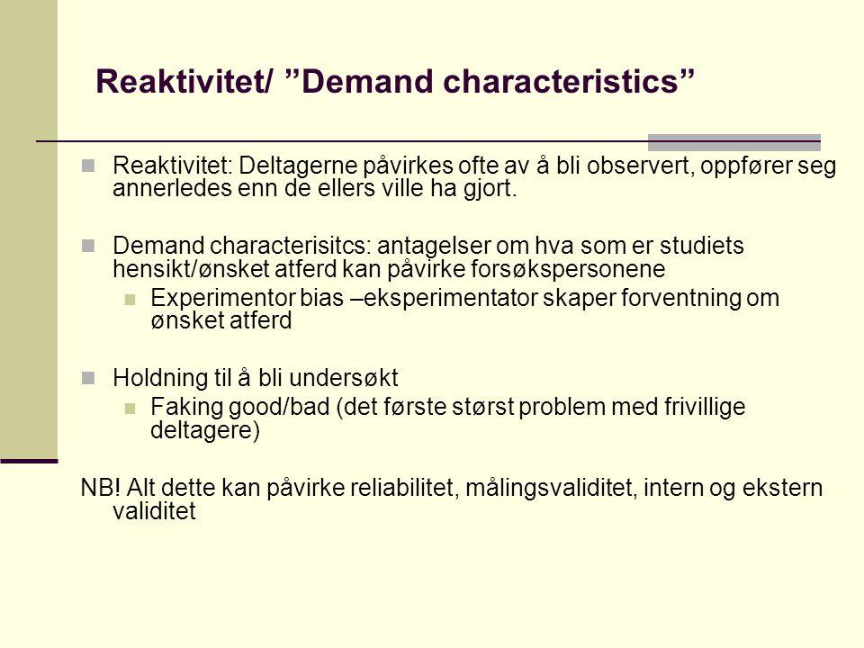 Reaktivitet/ Demand characteristics Reaktivitet: Deltagerne påvirkes ofte av å bli observert, oppfører seg annerledes enn de ellers ville ha gjort.