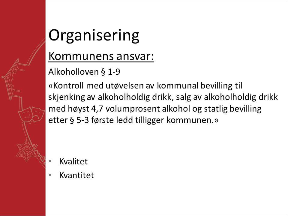 Organisering Kommunens ansvar: Alkoholloven § 1-9 «Kontroll med utøvelsen av kommunal bevilling til skjenking av alkoholholdig drikk, salg av alkoholholdig drikk med høyst 4,7 volumprosent alkohol og statlig bevilling etter § 5-3 første ledd tilligger kommunen.» Kvalitet Kvantitet