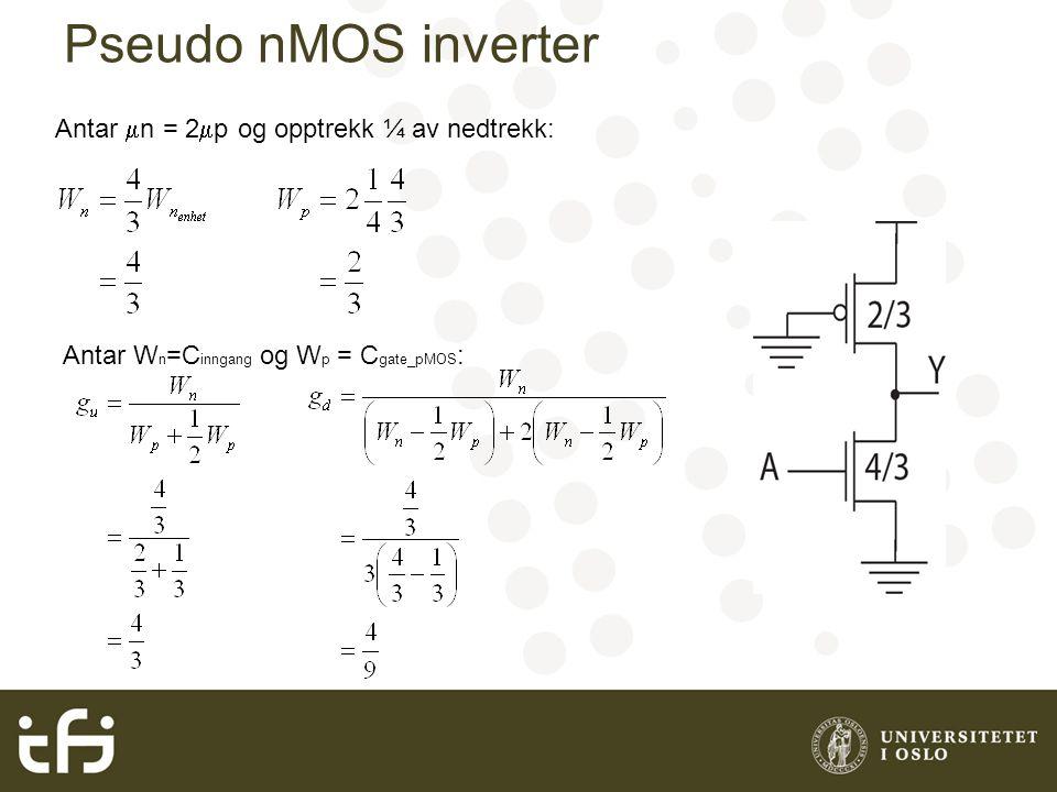 Pseudo nMOS inverter Antar  n = 2  p og opptrekk ¼ av nedtrekk: Antar W n =C inngang og W p = C gate_pMOS :