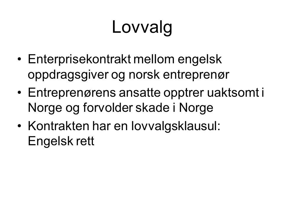 Lovvalg Enterprisekontrakt mellom engelsk oppdragsgiver og norsk entreprenør Entreprenørens ansatte opptrer uaktsomt i Norge og forvolder skade i Norge Kontrakten har en lovvalgsklausul: Engelsk rett