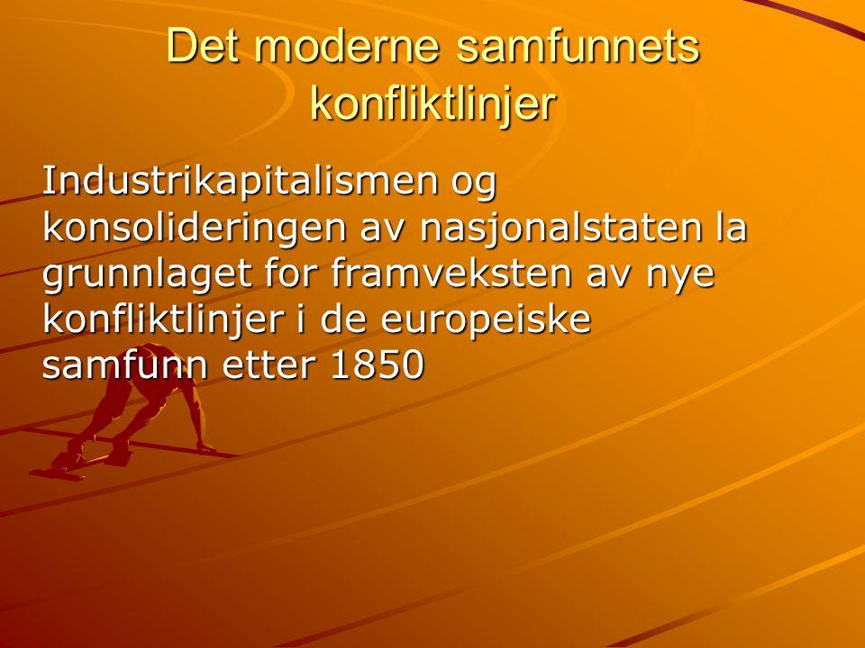 Det moderne samfunnets konfliktlinjer Industrikapitalismen og konsolideringen av nasjonalstaten la grunnlaget for framveksten av nye konfliktlinjer i de europeiske samfunn etter 1850