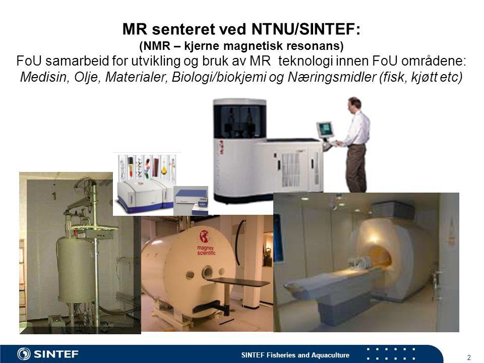 SINTEF Fisheries and Aquaculture 2 MR senteret ved NTNU/SINTEF: (NMR – kjerne magnetisk resonans) FoU samarbeid for utvikling og bruk av MR teknologi innen FoU områdene: Medisin, Olje, Materialer, Biologi/biokjemi og Næringsmidler (fisk, kjøtt etc)