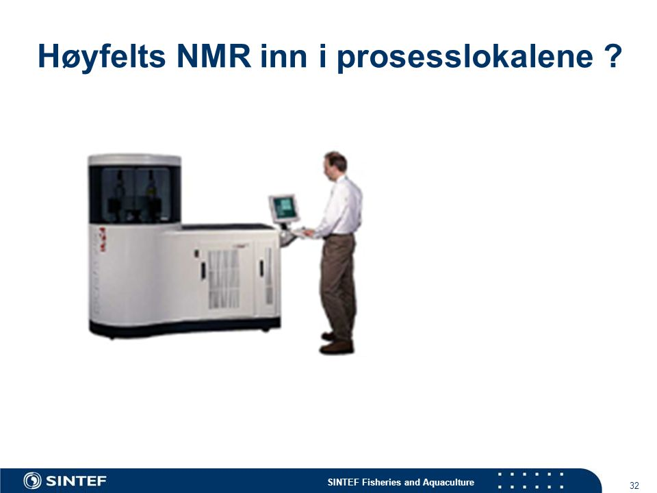 SINTEF Fisheries and Aquaculture 32 Høyfelts NMR inn i prosesslokalene ?