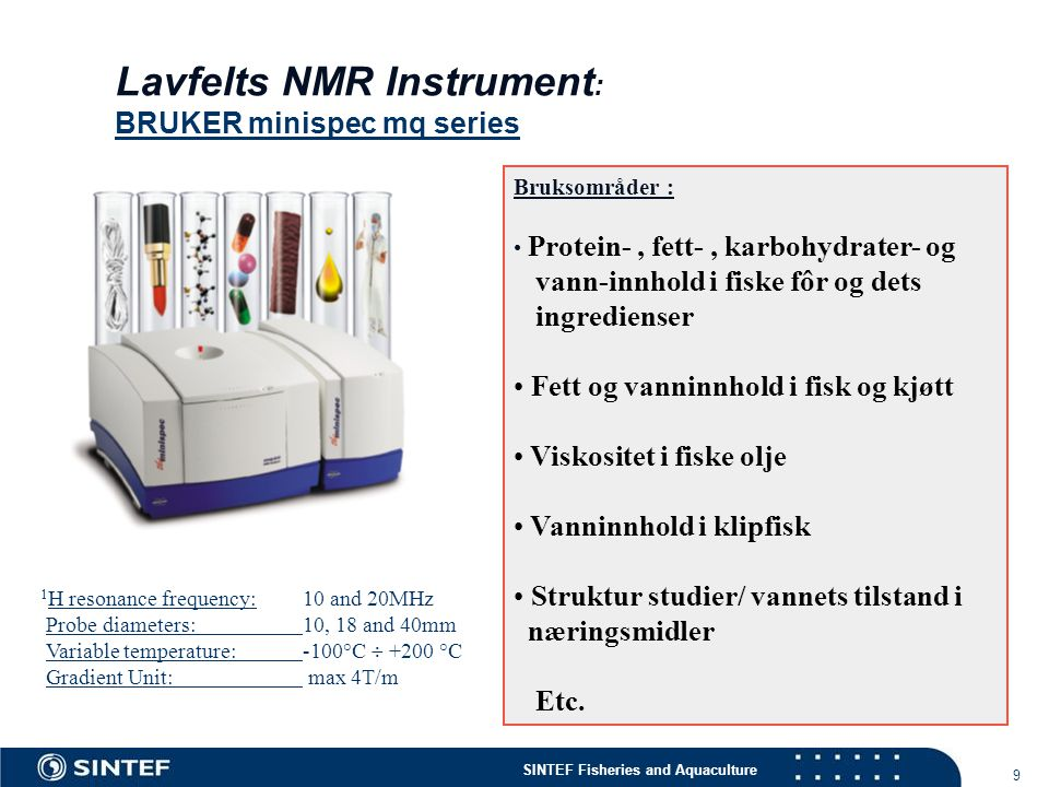 SINTEF Fisheries and Aquaculture 9 Lavfelts NMR Instrument : BRUKER minispec mq series 1 H resonance frequency: 10 and 20MHz Probe diameters: 10, 18 a