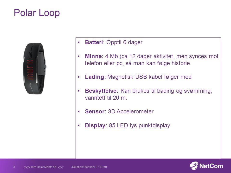 Polar Loop yyyy-mm-dd or Month dd, yyyy /Relation/Identifier 0.1 Draft3 Batteri: Opptil 6 dager Minne: 4 Mb (ca 12 dager aktivitet, men synces mot telefon eller pc, så man kan følge historie Lading: Magnetisk USB kabel følger med Beskyttelse: Kan brukes til bading og svømming, vanntett til 20 m.