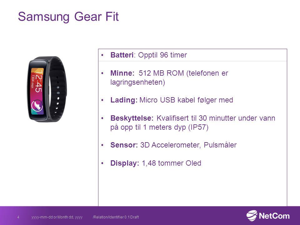 Samsung Gear Fit yyyy-mm-dd or Month dd, yyyy /Relation/Identifier 0.1 Draft4 Batteri: Opptil 96 timer Minne: 512 MB ROM (telefonen er lagringsenheten) Lading: Micro USB kabel følger med Beskyttelse: Kvalifisert til 30 minutter under vann på opp til 1 meters dyp (IP57) Sensor: 3D Accelerometer, Pulsmåler Display: 1,48 tommer Oled