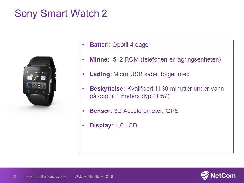 Sony Smart Watch 2 yyyy-mm-dd or Month dd, yyyy /Relation/Identifier 0.1 Draft5 Batteri: Opptil 4 dager Minne: 512 ROM (telefonen er lagringsenheten) Lading: Micro USB kabel følger med Beskyttelse: Kvalifisert til 30 minutter under vann på opp til 1 meters dyp (IP57) Sensor: 3D Accelerometer, GPS Display: 1,6 LCD
