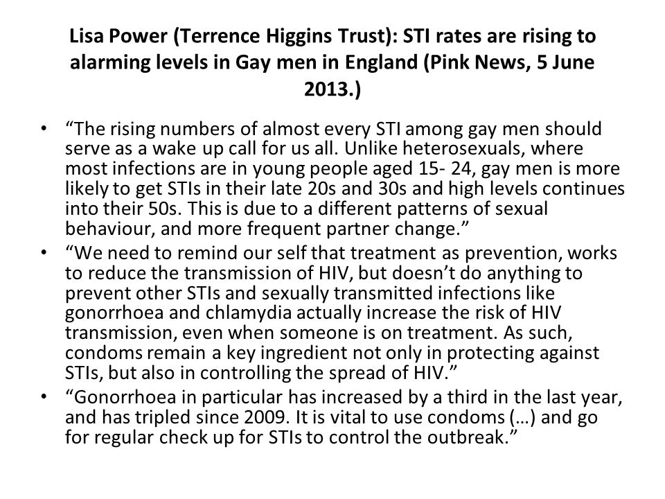 Lisa Power (Terrence Higgins Trust): STI rates are rising to alarming levels in Gay men in England (Pink News, 5 June 2013.) The rising numbers of almost every STI among gay men should serve as a wake up call for us all.