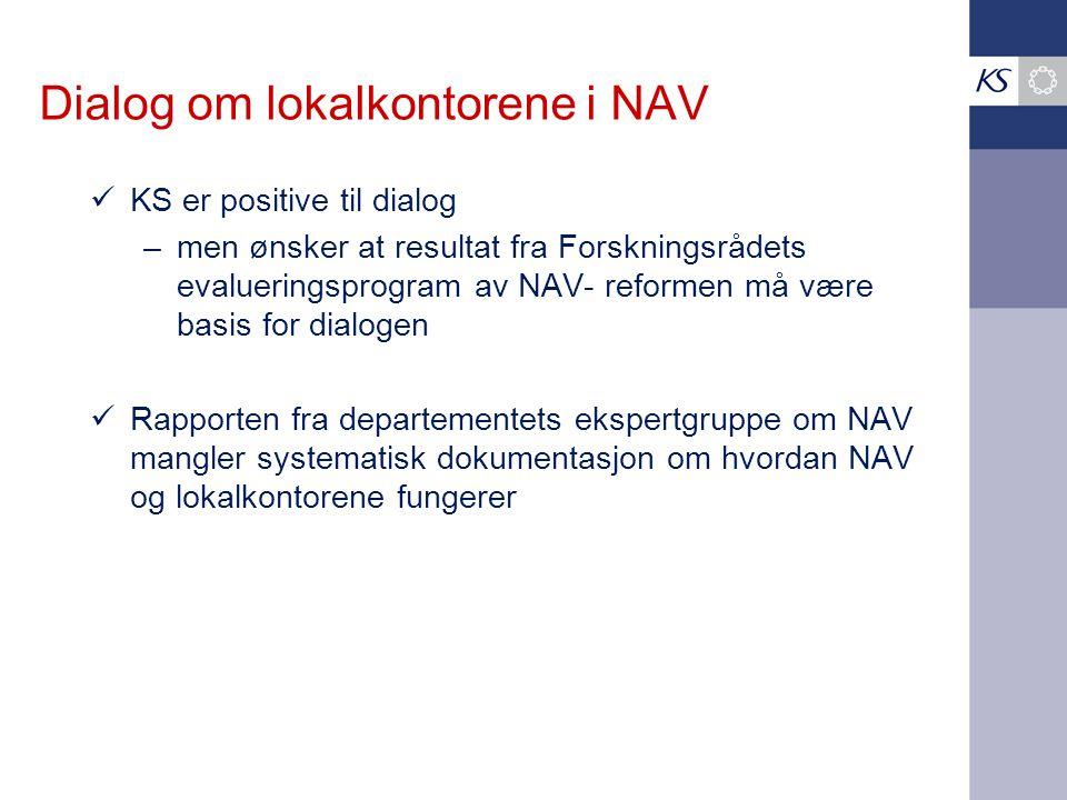 Dialog om lokalkontorene i NAV KS er positive til dialog – men ønsker at resultat fra Forskningsrådets evalueringsprogram av NAV- reformen må være basis for dialogen Rapporten fra departementets ekspertgruppe om NAV mangler systematisk dokumentasjon om hvordan NAV og lokalkontorene fungerer