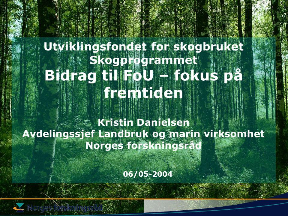 Utviklingsfondet for skogbruket Skogprogrammet Bidrag til FoU – fokus på fremtiden Kristin Danielsen Avdelingssjef Landbruk og marin virksomhet Norges forskningsråd 06/05-2004