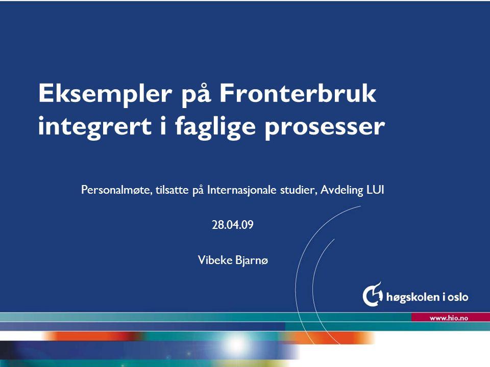 Høgskolen i Oslo Eksempler på Fronterbruk integrert i faglige prosesser Personalmøte, tilsatte på Internasjonale studier, Avdeling LUI 28.04.09 Vibeke Bjarnø