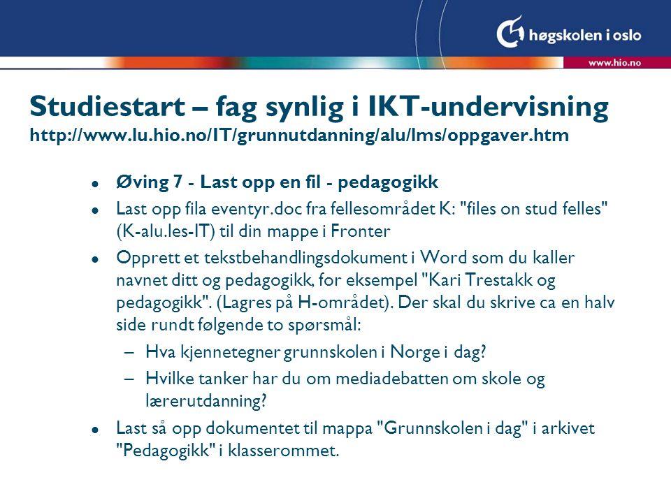 Studiestart – fag synlig i IKT-undervisning http://www.lu.hio.no/IT/grunnutdanning/alu/lms/oppgaver.htm l Øving 7 - Last opp en fil - pedagogikk l Las