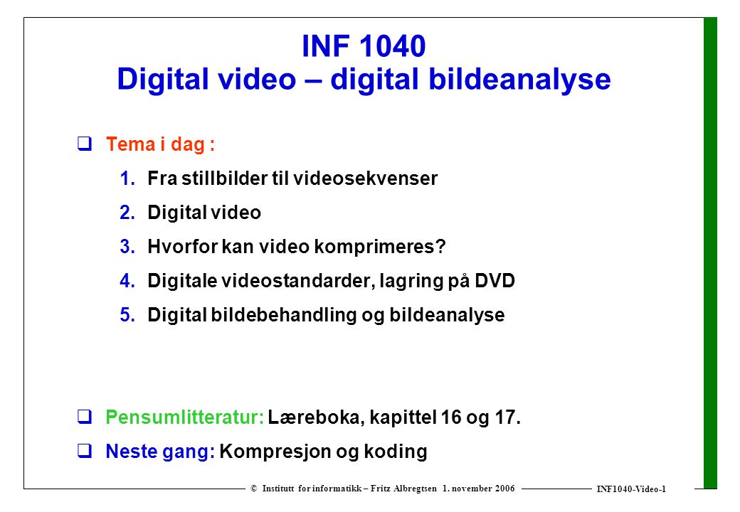 INF1040-Video-1 © Institutt for informatikk – Fritz Albregtsen 1. november 2006 INF 1040 Digital video – digital bildeanalyse  Tema i dag : 1. Fra st