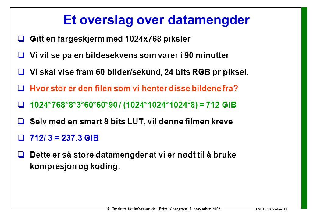 INF1040-Video-11 © Institutt for informatikk – Fritz Albregtsen 1. november 2006 Et overslag over datamengder  Gitt en fargeskjerm med 1024x768 piksl