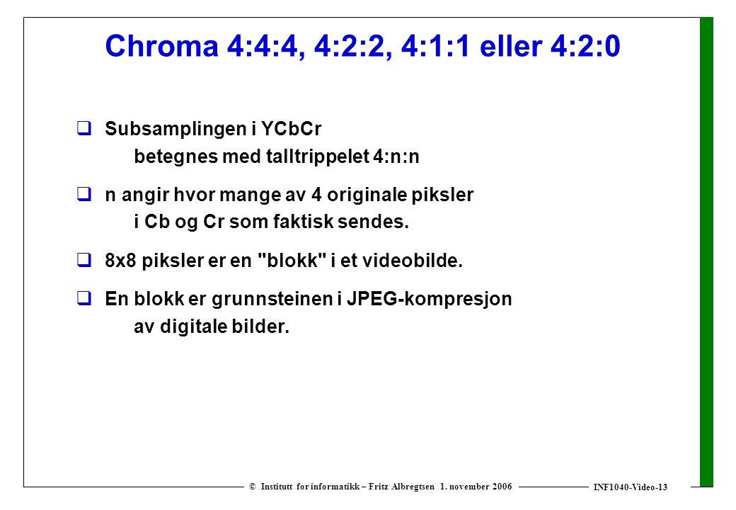 INF1040-Video-13 © Institutt for informatikk – Fritz Albregtsen 1. november 2006 Chroma 4:4:4, 4:2:2, 4:1:1 eller 4:2:0  Subsamplingen i YCbCr betegn