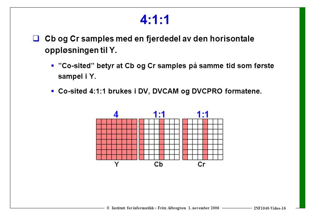 INF1040-Video-16 © Institutt for informatikk – Fritz Albregtsen 1. november 2006 4:1:1  Cb og Cr samples med en fjerdedel av den horisontale oppløsni