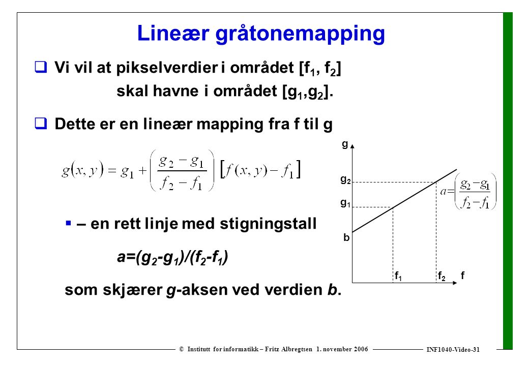 INF1040-Video-31 © Institutt for informatikk – Fritz Albregtsen 1. november 2006 Lineær gråtonemapping  Vi vil at pikselverdier i området [f 1, f 2 ]